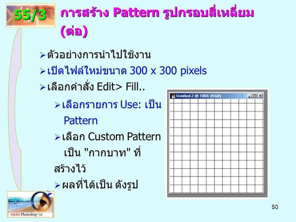 50 การสร้าง Pattern รูปกรอบสี่เหลี่ยม (ต่อ) 55/3  ตัวอย่างการนำไปใช้งาน  เปิดไฟล์ใหม่ขนาด 300 x 300 pixels  เลือกคำสั่ง Edit> Fill..