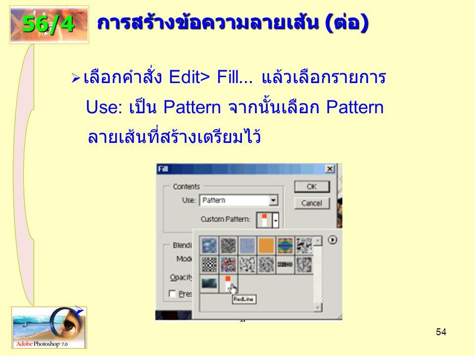 54 การสร้างข้อความลายเส้น ( ต่อ ) 56/4  เลือกคำสั่ง Edit> Fill … แล้วเลือกรายการ Use: เป็น Pattern จากนั้นเลือก Pattern ลายเส้นที่สร้างเตรียมไว้ 