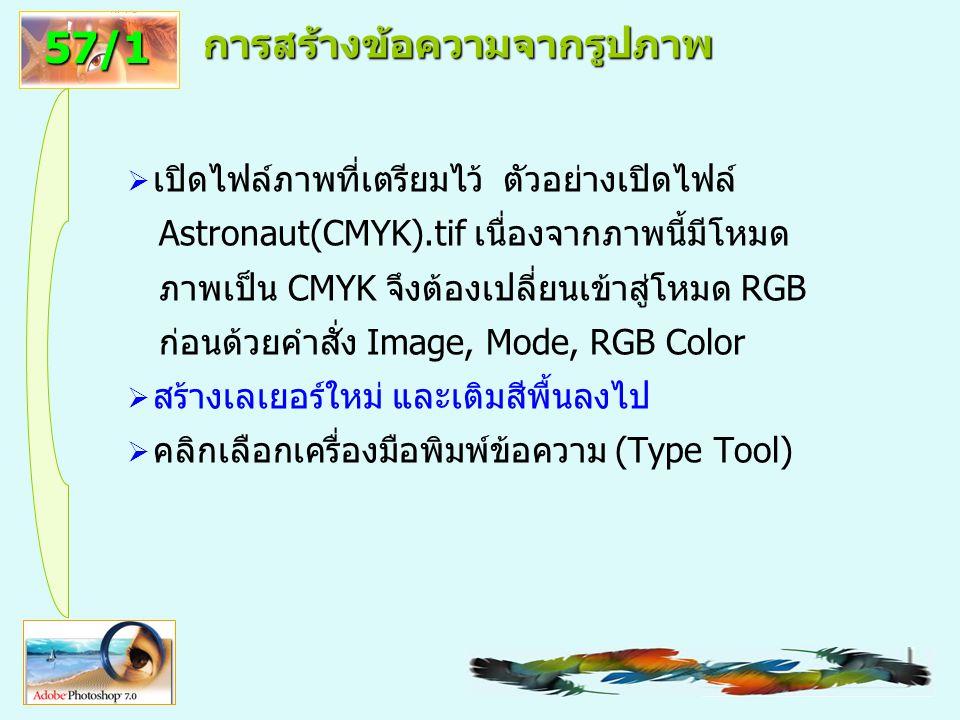 56 การสร้างข้อความจากรูปภาพ  เปิดไฟล์ภาพที่เตรียมไว้ ตัวอย่างเปิดไฟล์ Astronaut(CMYK).tif เนื่องจากภาพนี้มีโหมด ภาพเป็น CMYK จึงต้องเปลี่ยนเข้าสู่โหมด RGB ก่อนด้วยคำสั่ง Image, Mode, RGB Color  สร้างเลเยอร์ใหม่ และเติมสีพื้นลงไป  คลิกเลือกเครื่องมือพิมพ์ข้อความ (Type Tool) 57/1