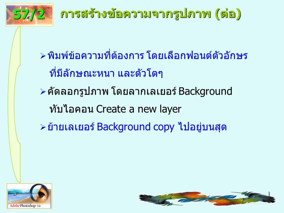 57 การสร้างข้อความจากรูปภาพ (ต่อ)  พิมพ์ข้อความที่ต้องการ โดยเลือกฟอนต์ตัวอักษร ที่มีลักษณะหนา และตัวโตๆ  คัดลอกรูปภาพ โดยลากเลเยอร์ Background ทับไอคอน Create a new layer  ย้ายเลเยอร์ Background copy ไปอยู่บนสุด 57/2