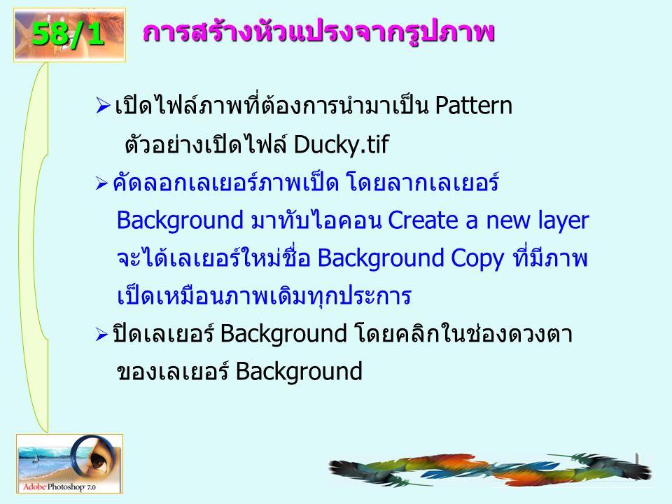 59 การสร้างหัวแปรงจากรูปภาพ  เปิดไฟล์ภาพที่ต้องการนำมาเป็น Pattern ตัวอย่างเปิดไฟล์ Ducky.tif  คัดลอกเลเยอร์ภาพเป็ด โดยลากเลเยอร์ Background มาทับไอคอน Create a new layer จะได้เลเยอร์ใหม่ชื่อ Background Copy ที่มีภาพ เป็ดเหมือนภาพเดิมทุกประการ  ปิดเลเยอร์ Background โดยคลิกในช่องดวงตา ของเลเยอร์ Background 58/1