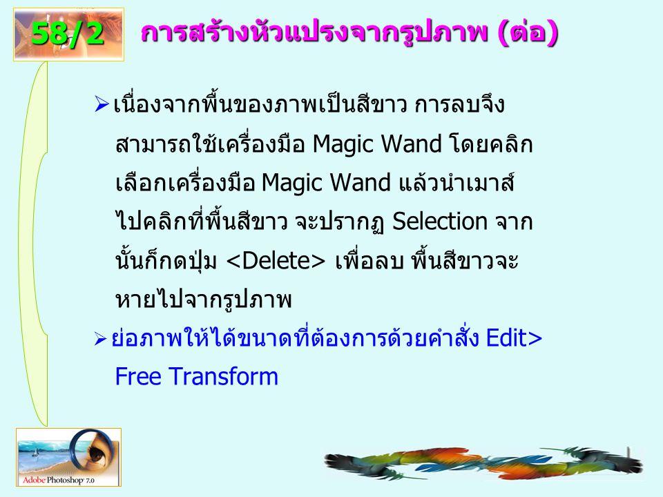 60 การสร้างหัวแปรงจากรูปภาพ (ต่อ)  เนื่องจากพื้นของภาพเป็นสีขาว การลบจึง สามารถใช้เครื่องมือ Magic Wand โดยคลิก เลือกเครื่องมือ Magic Wand แล้วนำเมาส์ ไปคลิกที่พื้นสีขาว จะปรากฏ Selection จาก นั้นก็กดปุ่ม เพื่อลบ พื้นสีขาวจะ หายไปจากรูปภาพ  ย่อภาพให้ได้ขนาดที่ต้องการด้วยคำสั่ง Edit> Free Transform 58/2