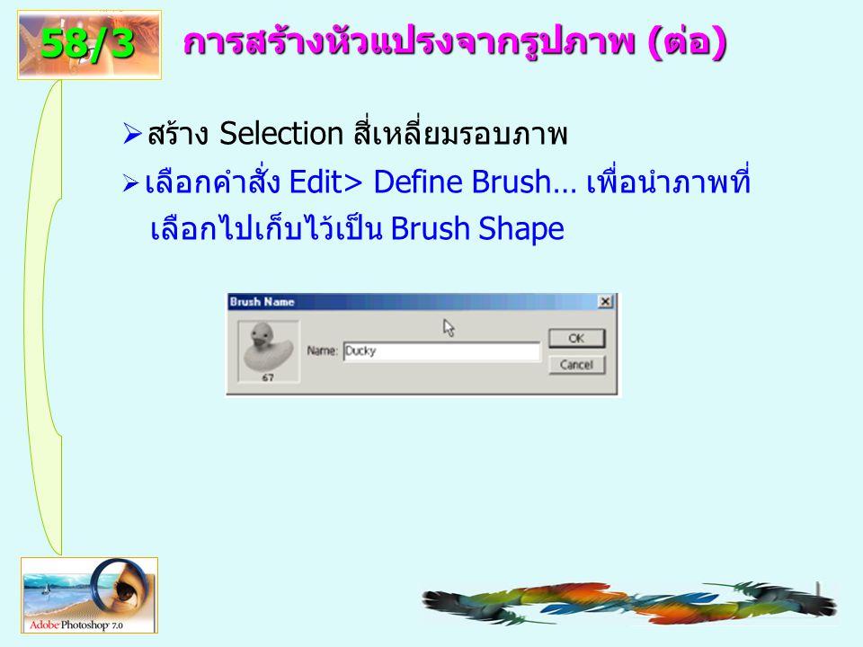 61 การสร้างหัวแปรงจากรูปภาพ (ต่อ)  สร้าง Selection สี่เหลี่ยมรอบภาพ  เลือกคำสั่ง Edit> Define Brush… เพื่อนำภาพที่ เลือกไปเก็บไว้เป็น Brush Shape 58/3