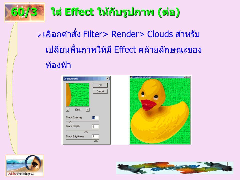 68 ใส่ Effect ให้กับรูปภาพ (ต่อ)  เลือกคำสั่ง Filter> Render> Clouds สำหรับ เปลี่ยนพื้นภาพให้มี Effect คล้ายลักษณะของ ท้องฟ้า 60/3