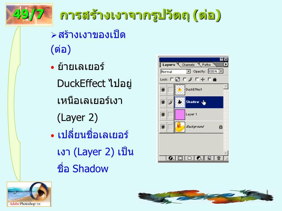7 การสร้างเงาจากรูปวัตถุ ( ต่อ )  สร้างเงาของเป็ด (ต่อ) ย้ายเลเยอร์ DuckEffect ไปอยู่ เหนือเลเยอร์เงา (Layer 2) เปลี่ยนชื่อเลเยอร์ เงา (Layer 2) เป็น ชื่อ Shadow 49/7