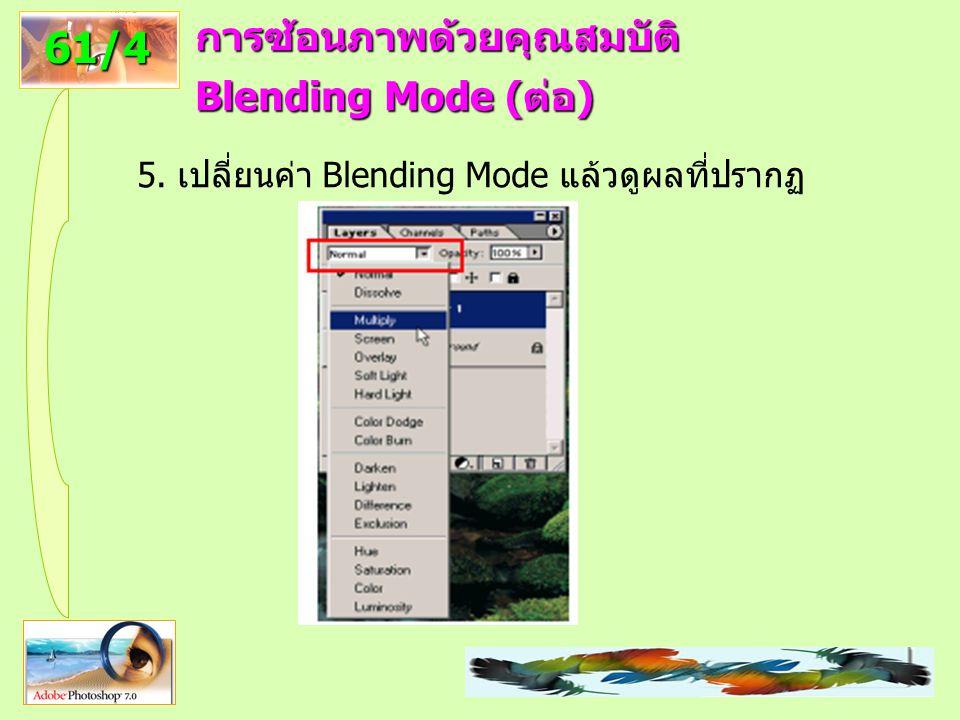 73 61/4 การซ้อนภาพด้วยคุณสมบัติ Blending Mode (ต่อ) 5. เปลี่ยนค่า Blending Mode แล้วดูผลที่ปรากฏ