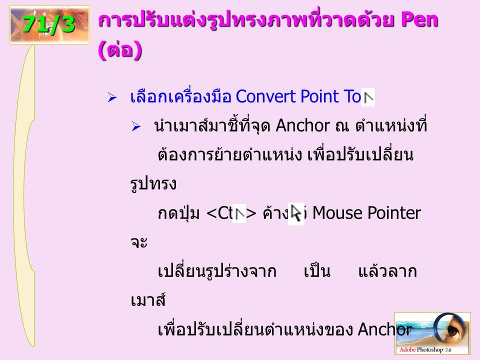 95 71/3 การปรับแต่งรูปทรงภาพที่วาดด้วย Pen (ต่อ)  เลือกเครื่องมือ Convert Point Tool  นำเมาส์มาชี้ที่จุด Anchor ณ ตำแหน่งที่ ต้องการย้ายตำแหน่ง เพื่อปรับเปลี่ยน รูปทรง กดปุ่ม ค้างไว้ Mouse Pointer จะ เปลี่ยนรูปร่างจาก เป็น แล้วลาก เมาส์ เพื่อปรับเปลี่ยนตำแหน่งของ Anchor