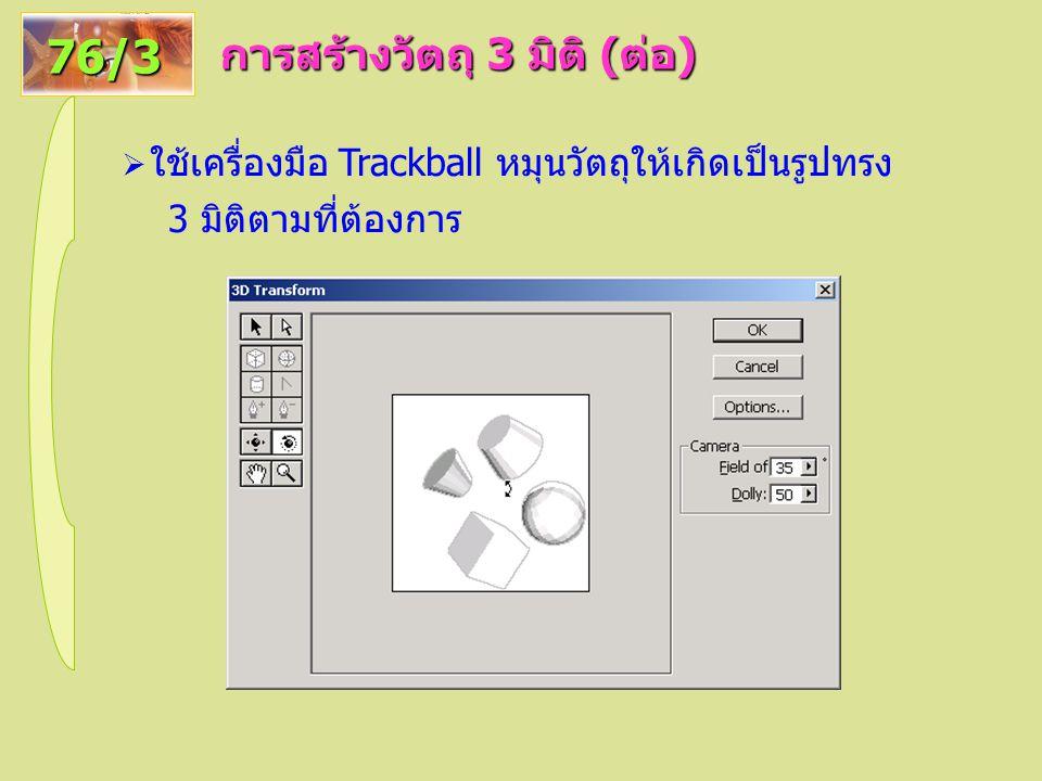 การสร้างวัตถุ 3 มิติ ( ต่อ ) 76/3  ใช้เครื่องมือ Trackball หมุนวัตถุให้เกิดเป็นรูปทรง 3 มิติตามที่ต้องการ