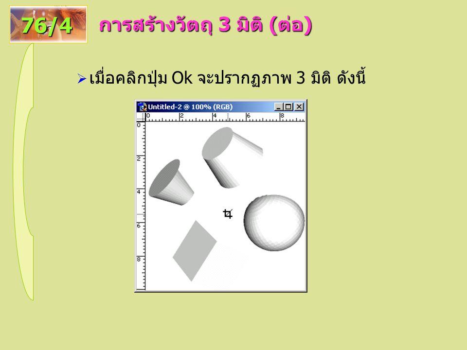 การสร้างวัตถุ 3 มิติ ( ต่อ ) 76/4  เมื่อคลิกปุ่ม Ok จะปรากฏภาพ 3 มิติ ดังนี้