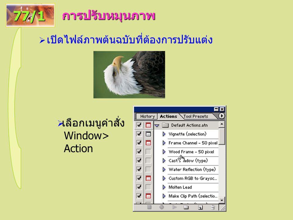 การปรับหมุนภาพ 77/1  เปิดไฟล์ภาพต้นฉบับที่ต้องการปรับแต่ง  เลือกเมนูคำสั่ง Window> Action