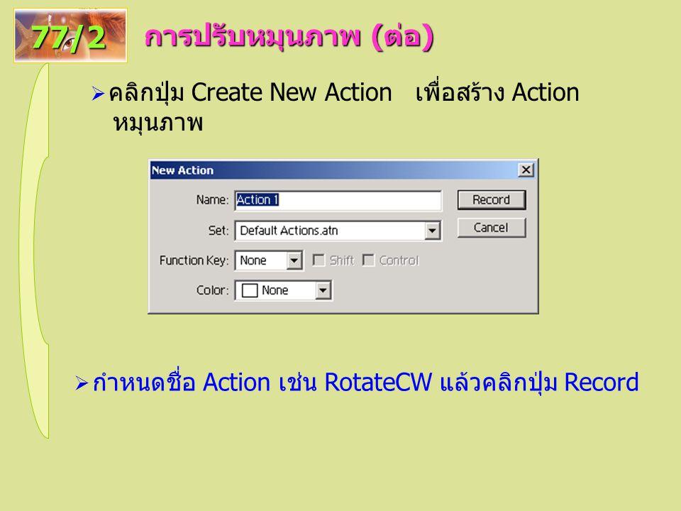 การปรับหมุนภาพ ( ต่อ ) 77/2  คลิกปุ่ม Create New Action เพื่อสร้าง Action หมุนภาพ  กำหนดชื่อ Action เช่น RotateCW แล้วคลิกปุ่ม Record
