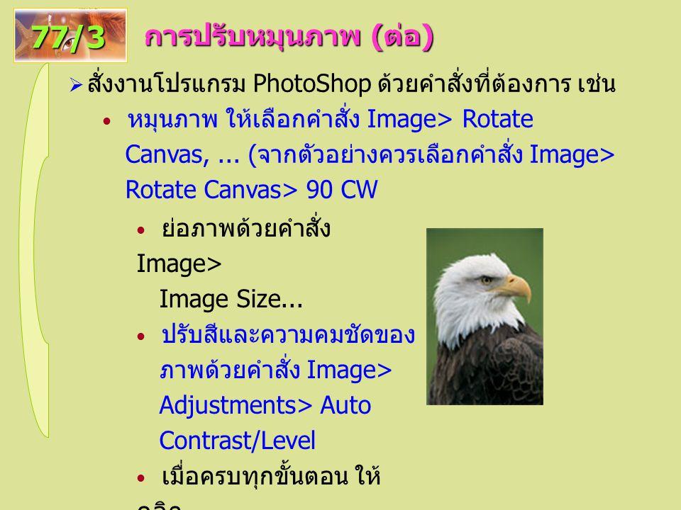 การปรับหมุนภาพ ( ต่อ ) 77/3  สั่งงานโปรแกรม PhotoShop ด้วยคำสั่งที่ต้องการ เช่น หมุนภาพ ให้เลือกคำสั่ง Image> Rotate Canvas,...