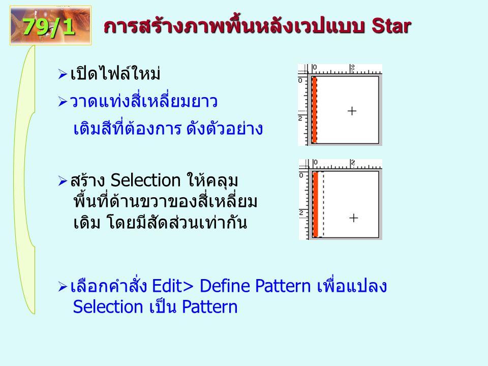 การสร้างภาพพื้นหลังเวปแบบ Star 79/1  เปิดไฟล์ใหม่  วาดแท่งสี่เหลี่ยมยาว เติมสีที่ต้องการ ดังตัวอย่าง  สร้าง Selection ให้คลุม พื้นที่ด้านขวาของสี่เหลี่ยม เดิม โดยมีสัดส่วนเท่ากัน  เลือกคำสั่ง Edit> Define Pattern เพื่อแปลง Selection เป็น Pattern