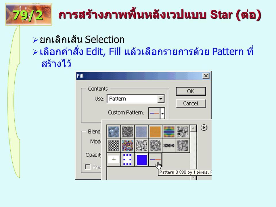 การสร้างภาพพื้นหลังเวปแบบ Star ( ต่อ ) 79/2  ยกเลิกเส้น Selection  เลือกคำสั่ง Edit, Fill แล้วเลือกรายการด้วย Pattern ที่ สร้างไว้