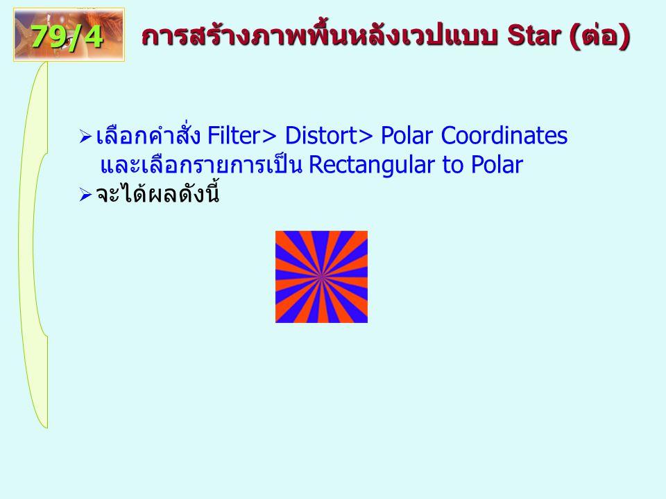 การสร้างภาพพื้นหลังเวปแบบ Star ( ต่อ ) 79/4  เลือกคำสั่ง Filter> Distort> Polar Coordinates และเลือกรายการเป็น Rectangular to Polar  จะได้ผลดังนี้