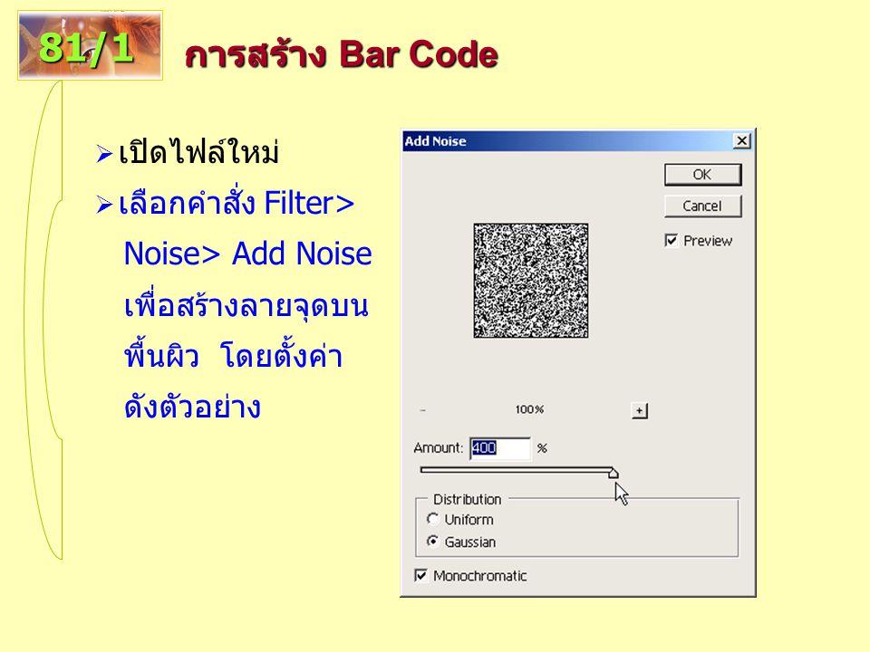 การสร้าง Bar Code 81/1  เปิดไฟล์ใหม่  เลือกคำสั่ง Filter> Noise> Add Noise เพื่อสร้างลายจุดบน พื้นผิว โดยตั้งค่า ดังตัวอย่าง
