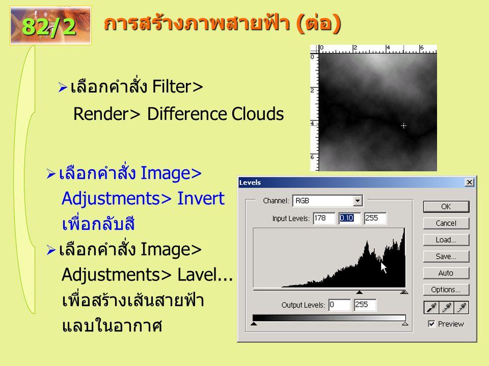 การสร้างภาพสายฟ้า ( ต่อ ) 82/2  เลือกคำสั่ง Filter> Render> Difference Clouds  เลือกคำสั่ง Image> Adjustments> Invert เพื่อกลับสี  เลือกคำสั่ง Image> Adjustments> Lavel...