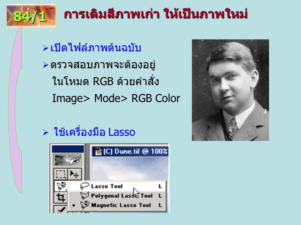 การเติมสีภาพเก่า ให้เป็นภาพใหม่ 84/1  เปิดไฟล์ภาพต้นฉบับ  ตรวจสอบภาพจะต้องอยู่ ในโหมด RGB ด้วยคำสั่ง Image> Mode> RGB Color  ใช้เครื่องมือ Lasso