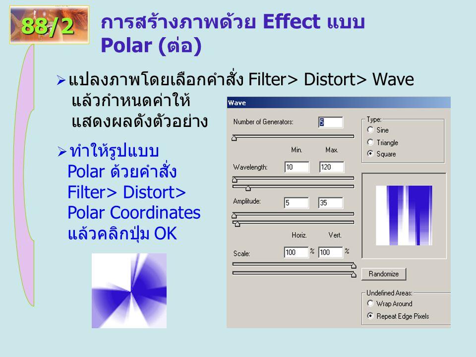 การสร้างภาพด้วย Effect แบบ Polar (ต่อ) 88/2  แปลงภาพโดยเลือกคำสั่ง Filter> Distort> Wave แล้วกำหนดค่าให้ แสดงผลดังตัวอย่าง  ทำให้รูปแบบ Polar ด้วยคำสั่ง Filter> Distort> Polar Coordinates แล้วคลิกปุ่ม OK