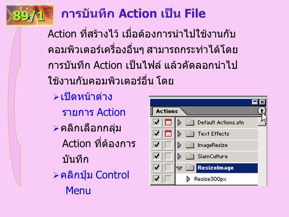 การบันทึก Action เป็น File 89/1 Action ที่สร้างไว้ เมื่อต้องการนำไปใช้งานกับ คอมพิวเตอร์เครื่องอื่นๆ สามารถกระทำได้โดย การบันทึก Action เป็นไฟล์ แล้วคัดลอกนำไป ใช้งานกับคอมพิวเตอร์อื่น โดย  เปิดหน้าต่าง รายการ Action  คลิกเลือกกลุ่ม Action ที่ต้องการ บันทึก  คลิกปุ่ม Control Menu
