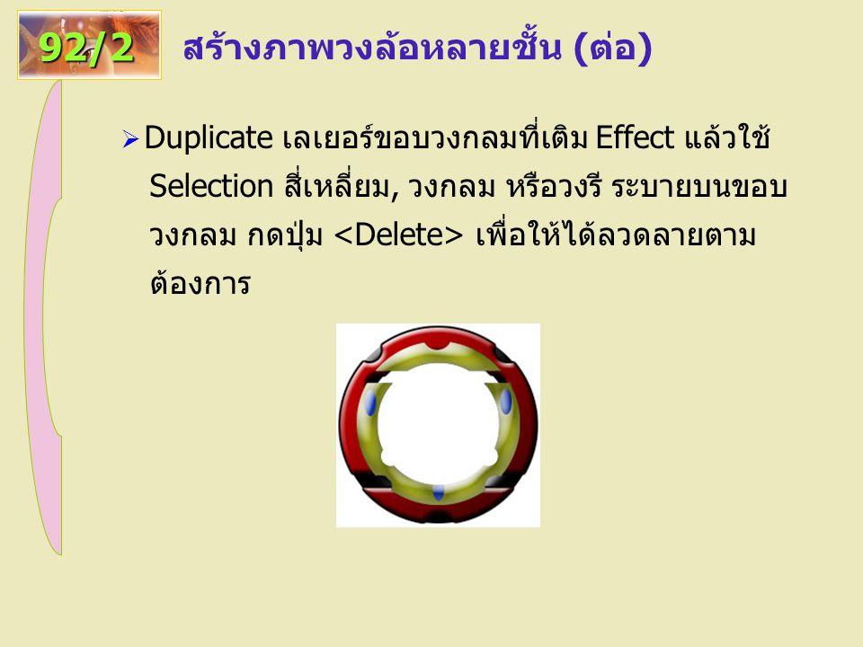 สร้างภาพวงล้อหลายชั้น (ต่อ) 92/2  Duplicate เลเยอร์ขอบวงกลมที่เติม Effect แล้วใช้ Selection สี่เหลี่ยม, วงกลม หรือวงรี ระบายบนขอบ วงกลม กดปุ่ม เพื่อให้ได้ลวดลายตาม ต้องการ