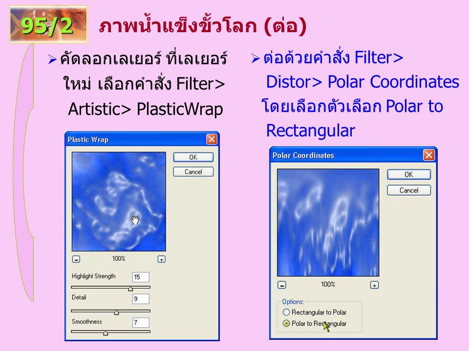 ภาพน้ำแข็งขั้วโลก (ต่อ) 95/2  คัดลอกเลเยอร์ ที่เลเยอร์ ใหม่ เลือกคำสั่ง Filter> Artistic> PlasticWrap  ต่อด้วยคำสั่ง Filter> Distor> Polar Coordinates โดยเลือกตัวเลือก Polar to Rectangular