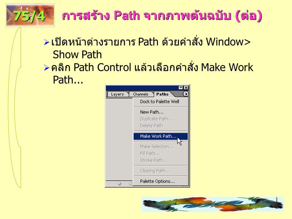 การสร้าง Path จากภาพต้นฉบับ ( ต่อ ) 75/4  เปิดหน้าต่างรายการ Path ด้วยคำสั่ง Window> Show Path  คลิก Path Control แล้วเลือกคำสั่ง Make Work Path...