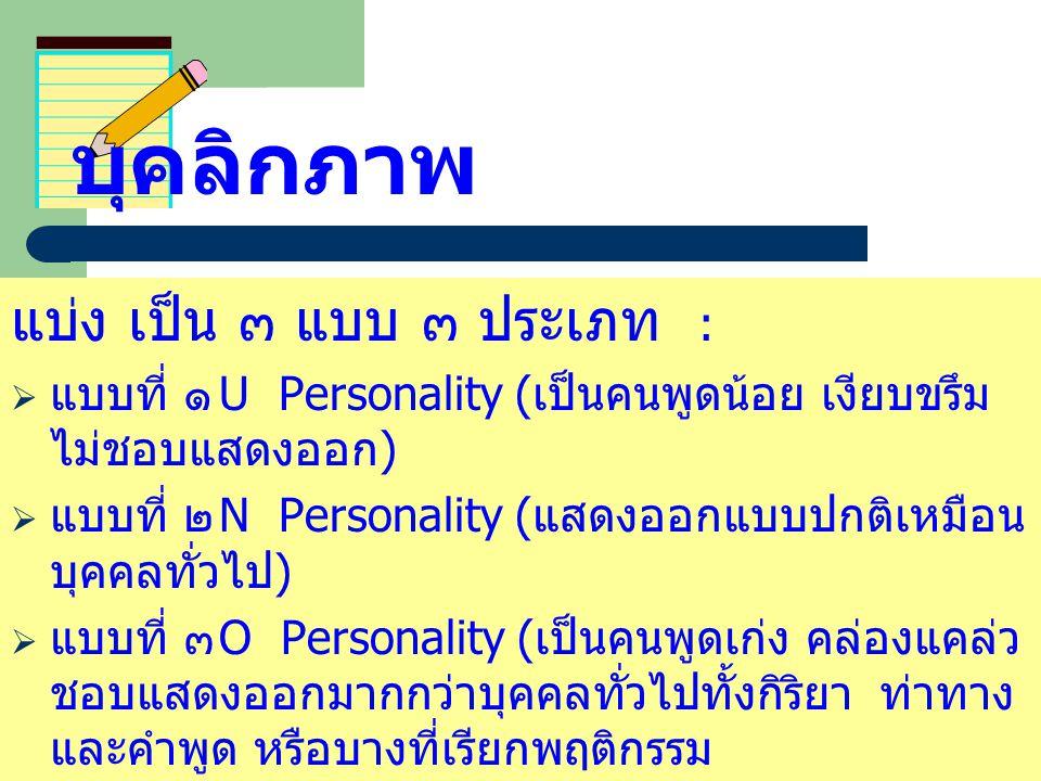 บุคลิกภาพ แบ่ง เป็น ๓ แบบ ๓ ประเภท :  แบบที่ ๑ U Personality ( เป็นคนพูดน้อย เงียบขรึม ไม่ชอบแสดงออก )  แบบที่ ๒ N Personality ( แสดงออกแบบปกติเหมือ