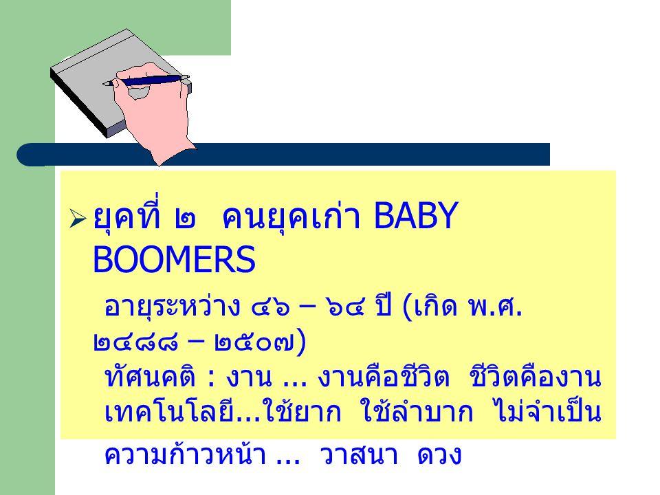  ยุคที่ ๒ คนยุคเก่า BABY BOOMERS อายุระหว่าง ๔๖ – ๖๔ ปี ( เกิด พ. ศ. ๒๔๘๘ – ๒๕๐๗ ) ทัศนคติ : งาน... งานคือชีวิต ชีวิตคืองาน เทคโนโลยี... ใช้ยาก ใช้ลำ