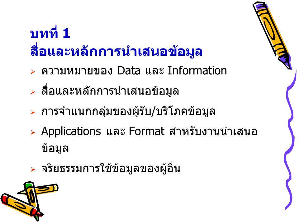 บทที่ 1 สื่อและหลักการนำเสนอข้อมูล  ความหมายของ Data และ Information  สื่อและหลักการนำเสนอข้อมูล  การจำแนกกลุ่มของผู้รับ/บริโภคข้อมูล  Applications และ Format สำหรับงานนำเสนอ ข้อมูล  จริยธรรมการใช้ข้อมูลของผู้อื่น