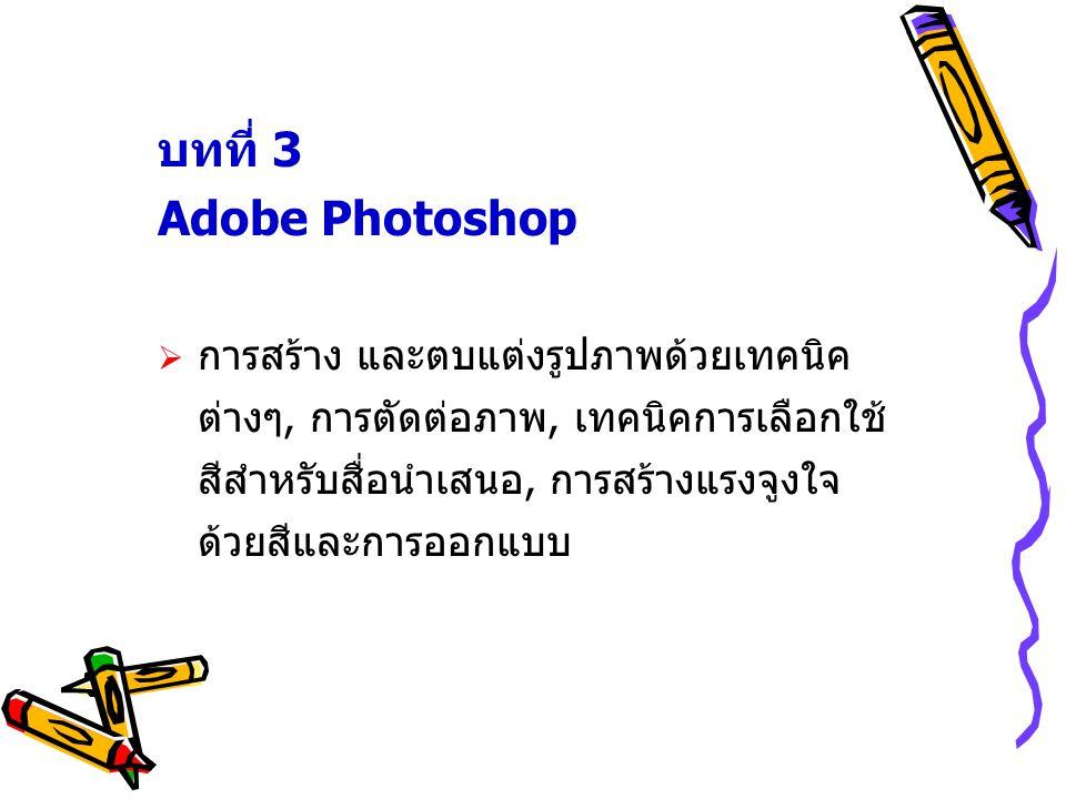 บทที่ 3 Adobe Photoshop  การสร้าง และตบแต่งรูปภาพด้วยเทคนิค ต่างๆ, การตัดต่อภาพ, เทคนิคการเลือกใช้ สีสำหรับสื่อนำเสนอ, การสร้างแรงจูงใจ ด้วยสีและการออกแบบ