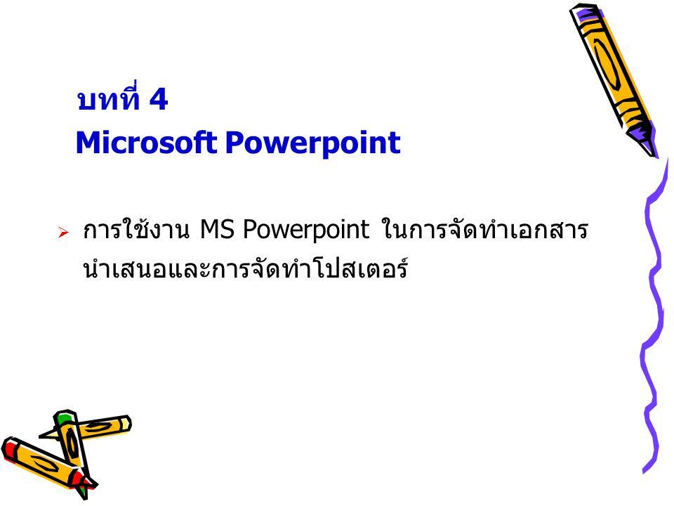 บทที่ 4 Microsoft Powerpoint  การใช้งาน MS Powerpoint ในการจัดทำเอกสาร นำเสนอและการจัดทำโปสเตอร์