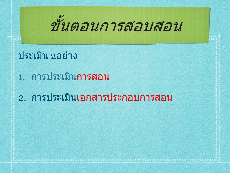 ขั้นตอนการสอบสอน ประเมิน 2 อย่าง 1. การประเมินการสอน 2. การประเมินเอกสารประกอบการสอน