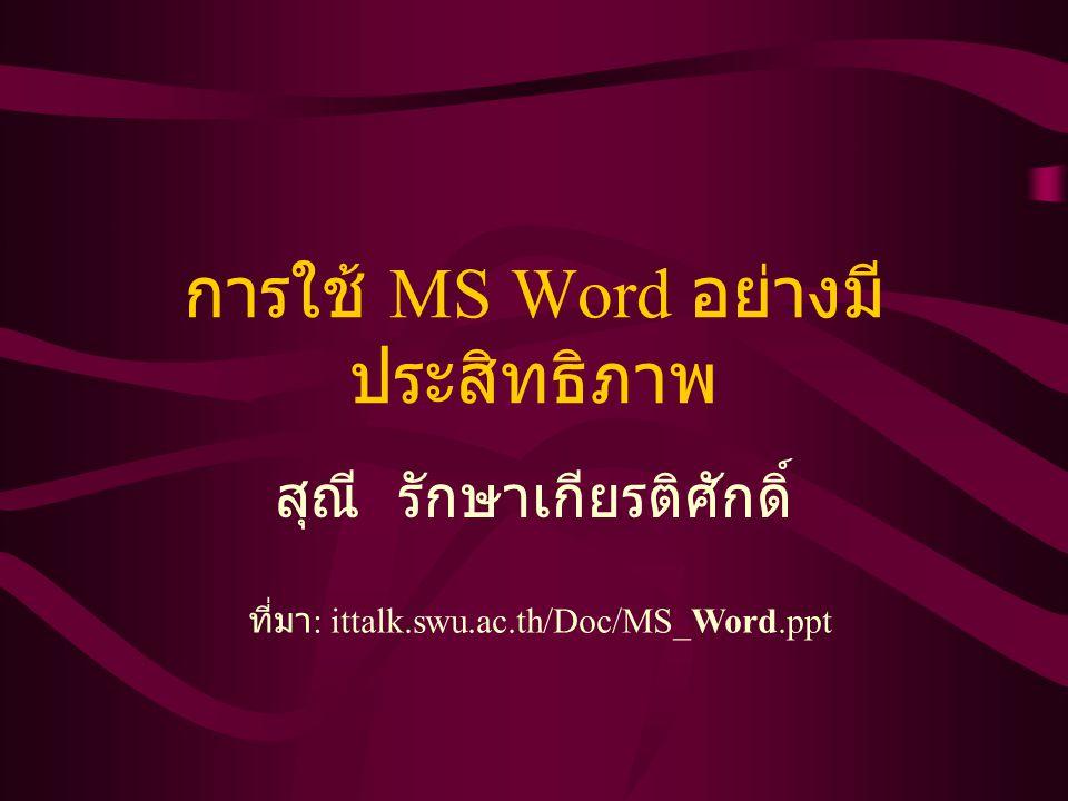 การใช้ MS Word อย่างมี ประสิทธิภาพ สุณี รักษาเกียรติศักดิ์ ที่มา : ittalk.swu.ac.th/Doc/MS_Word.ppt