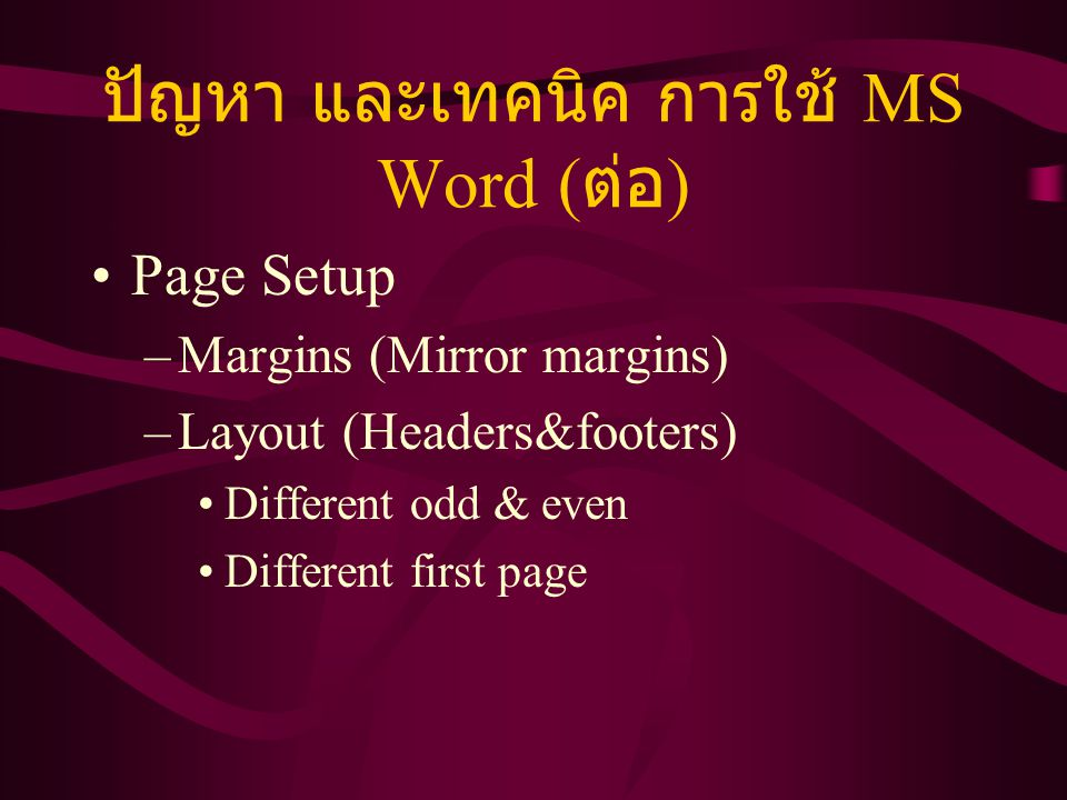 ปัญหา และเทคนิค การใช้ MS Word ( ต่อ ) Page Setup –Margins (Mirror margins) –Layout (Headers&footers) Different odd & even Different first page