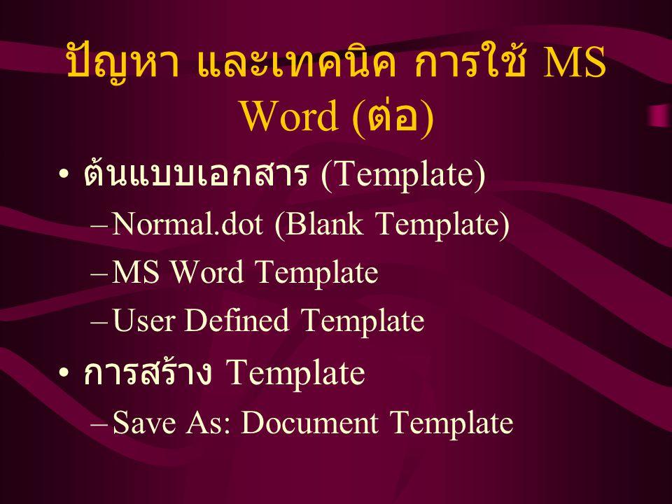 ปัญหา และเทคนิค การใช้ MS Word ( ต่อ ) ต้นแบบเอกสาร (Template) –Normal.dot (Blank Template) –MS Word Template –User Defined Template การสร้าง Template