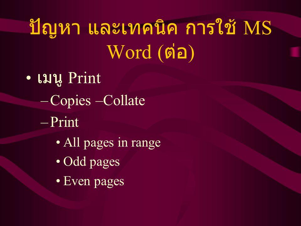 ปัญหา และเทคนิค การใช้ MS Word ( ต่อ ) เมนู Print –Copies –Collate –Print All pages in range Odd pages Even pages