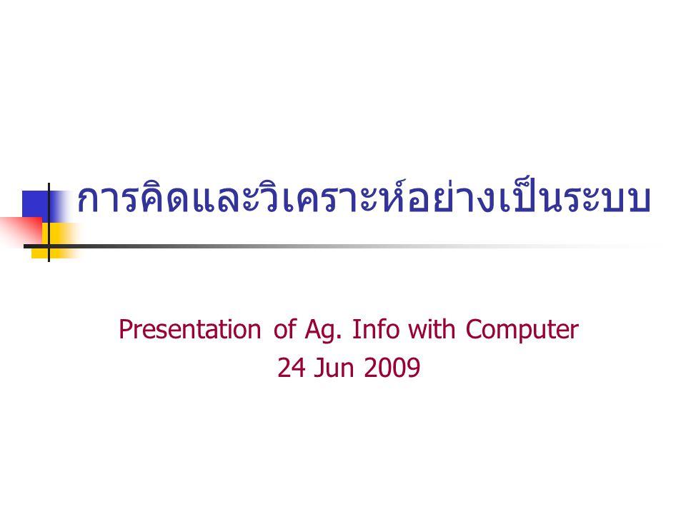 การคิดและวิเคราะห์อย่างเป็นระบบ Presentation of Ag. Info with Computer 24 Jun 2009