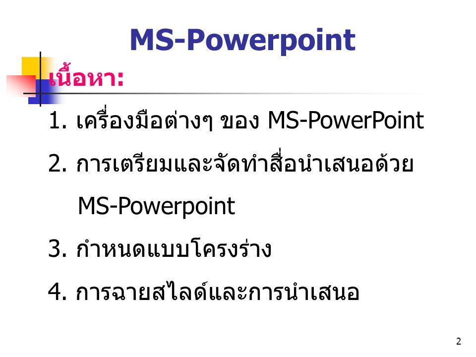 2 MS-Powerpoint เนื้อหา: 1. เครื่องมือต่างๆ ของ MS-PowerPoint 2. การเตรียมและจัดทำสื่อนำเสนอด้วย MS-Powerpoint 3. กำหนดแบบโครงร่าง 4. การฉายสไลด์และกา