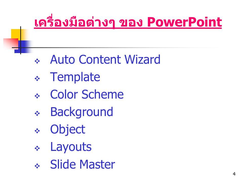 4 เครื่องมือต่างๆ ของ PowerPoint  Auto Content Wizard  Template  Color Scheme  Background  Object  Layouts  Slide Master