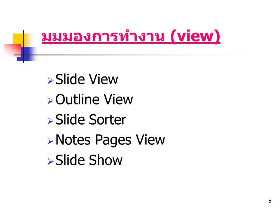 5 มุมมองการทำงาน (view)  Slide View  Outline View  Slide Sorter  Notes Pages View  Slide Show