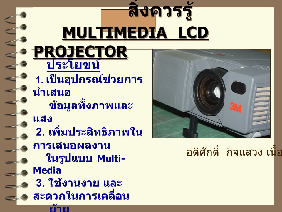 สิ่งควรรู้ MULTIMEDIA LCD PROJECTOR ประโยขน์ 1.เป็นอุปกรณ์ช่วยการ นำเสนอ ข้อมูลทั้งภาพและ แสง 2.