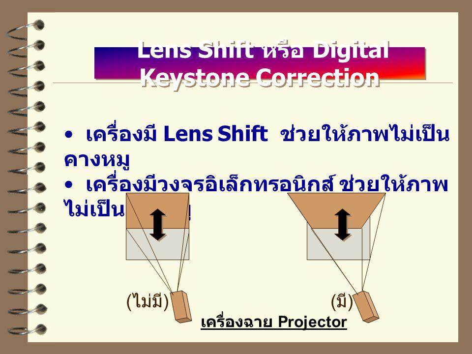 Lens Shift หรือ Digital Keystone Correction เครื่องมี Lens Shift ช่วยให้ภาพไม่เป็น คางหมู เครื่องมีวงจรอิเล็กทรอนิกส์ ช่วยให้ภาพ ไม่เป็นคางหมู ( ไม่มี )( มี ) เครื่องฉาย Projector