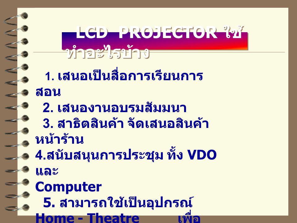 LCD PROJECTOR ใช้ ทำอะไรบ้าง 1.เสนอเป็นสื่อการเรียนการ สอน 2.
