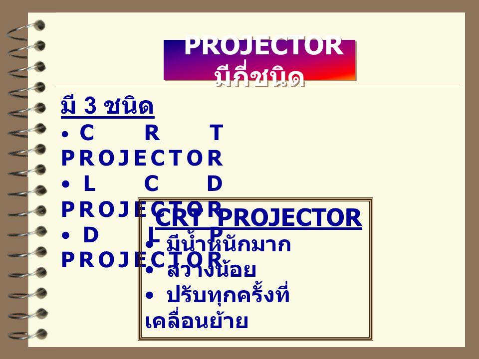 PROJECTOR มีกี่ชนิด มี 3 ชนิด CRT PROJECTOR LCD PROJECTOR DLP PROJECTOR CRT PROJECTOR มีน้ำหนักมาก สว่างน้อย ปรับทุกครั้งที่ เคลื่อนย้าย