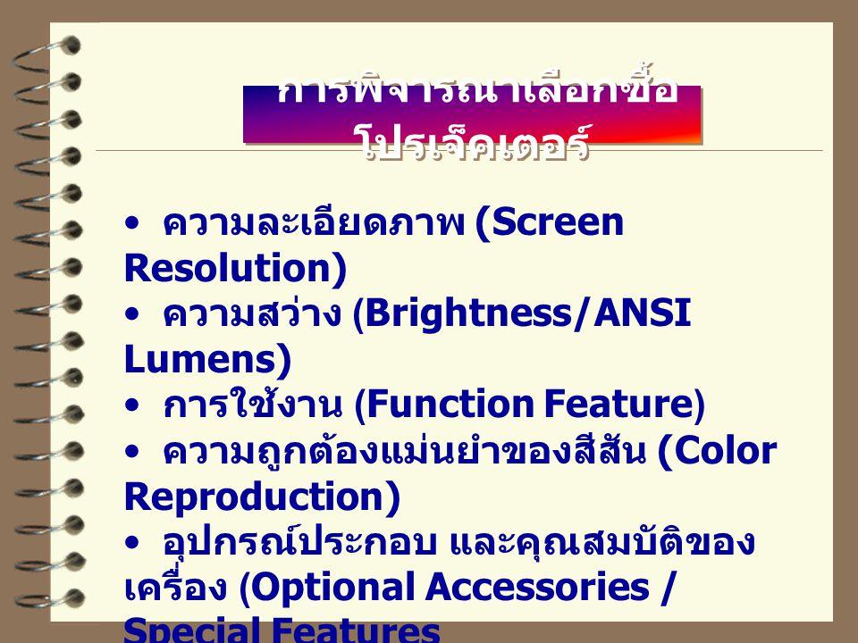 การพิจารณาเลือกซื้อ โปรเจ็คเตอร์ ความละเอียดภาพ (Screen Resolution) ความสว่าง (Brightness/ANSI Lumens) การใช้งาน (Function Feature) ความถูกต้องแม่นยำของสีสัน (Color Reproduction) อุปกรณ์ประกอบ และคุณสมบัติของ เครื่อง (Optional Accessories / Special Features
