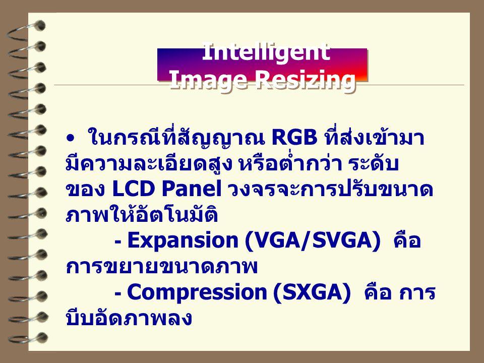 Intelligent Image Resizing ในกรณีที่สัญญาณ RGB ที่ส่งเข้ามา มีความละเอียดสูง หรือต่ำกว่า ระดับ ของ LCD Panel วงจรจะการปรับขนาด ภาพให้อัตโนมัติ - Expansion (VGA/SVGA) คือ การขยายขนาดภาพ - Compression (SXGA) คือ การ บีบอัดภาพลง