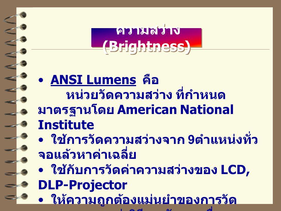 ความสว่าง (Brightness) ANSI Lumens คือ หน่วยวัดความสว่าง ที่กำหนด มาตรฐานโดย American National Institute ใช้การวัดความสว่างจาก 9 ตำแหน่งทั่ว จอแล้วหาค่าเฉลี่ย ใช้กับการวัดค่าความสว่างของ LCD, DLP-Projector ให้ความถูกต้องแม่นยำของการวัด คุณภาพแสงกว่าวิธีการวัดแบบอื่น (Lumen)