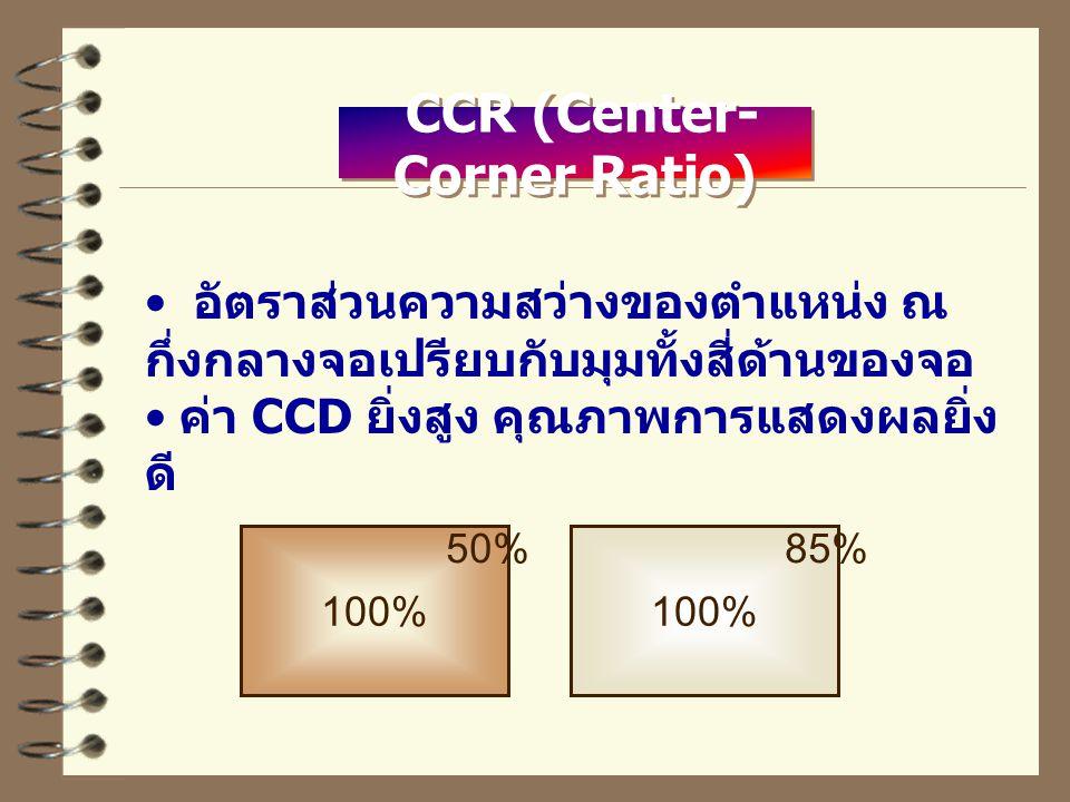 CCR (Center- Corner Ratio) อัตราส่วนความสว่างของตำแหน่ง ณ กึ่งกลางจอเปรียบกับมุมทั้งสี่ด้านของจอ ค่า CCD ยิ่งสูง คุณภาพการแสดงผลยิ่ง ดี 100% 50%85%