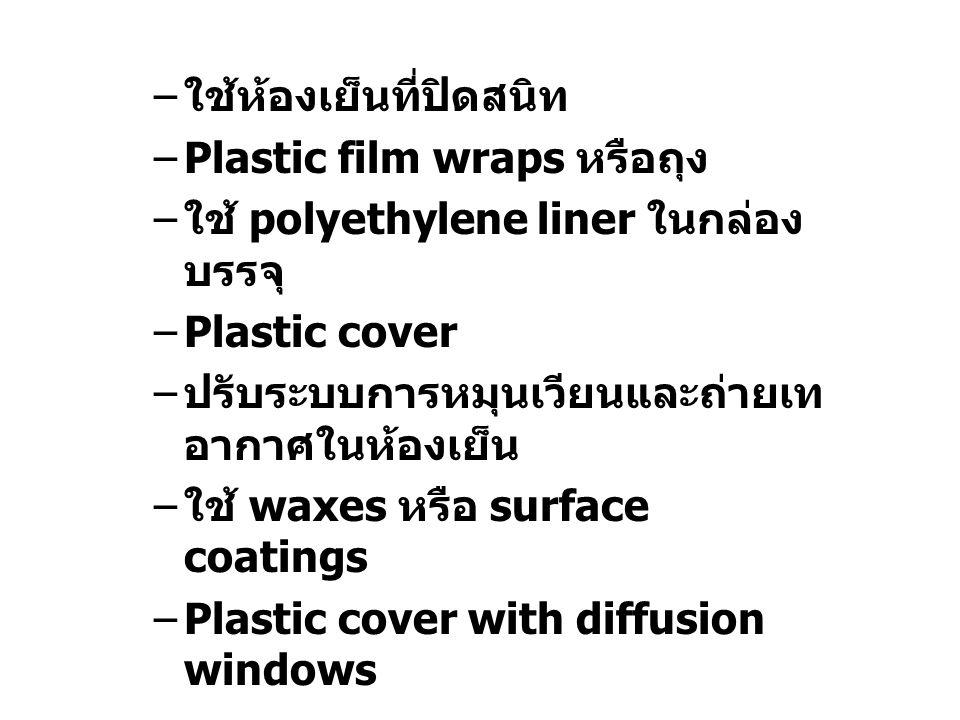 – ใช้ห้องเย็นที่ปิดสนิท –Plastic film wraps หรือถุง – ใช้ polyethylene liner ในกล่อง บรรจุ –Plastic cover – ปรับระบบการหมุนเวียนและถ่ายเท อากาศในห้องเ